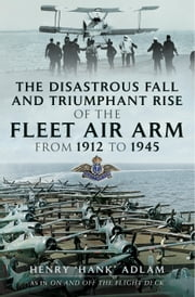 "The Disastrous Fall and `Triumphant Rise of the Fleet Air Arm from 1912 to 1945 ebook by Henry ""Hank"" Adlam"