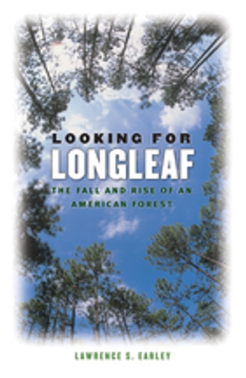 Looking for Longleaf - The Fall and Rise of an American Forest ebook by Lawrence S. Earley