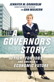 A Governor's Story - The Fight for Jobs and America's Economic Future ebook by Jennifer Granholm,Dan Mulhern
