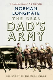 The Real Dad's Army - The Story of the Home Guard ebook by Norman Longmate