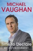 Michael Vaughan: Time to Declare - My Autobiography ebook by Michael Vaughan