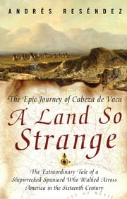 A Land So Strange - The Epic Journey of Cabeza de Vaca ebook by Andre Resendez
