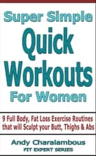 Super Simple Quick Workouts For Women - Fat Loss Exercise Routines For Sculpting Your Butt, Thighs And Abs - Fit Expert Series ebook by Andy Charalambous