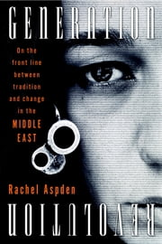 Generation Revolution - On the Front Line Between Tradition and Change in the Middle East ebook by Rachel Aspden