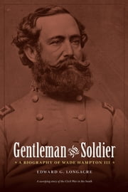 Gentleman and Soldier - A Biography of Wade Hampton III ebook by Edward G. Longacre