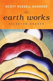 Earth Works - Selected Essays ebook by Scott Russell Sanders