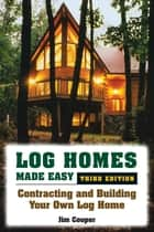 Log Homes Made Easy - Contracting and Building Your Own Log Home ebook by Jim Cooper