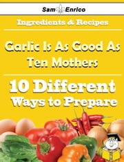 10 Ways to Use Garlic Is As Good As Ten Mothers (Recipe Book) ebook by Ronna Mclean,Sam Enrico