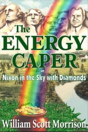 The Energy Caper, or Nixon in the Sky with Diamonds - The Sixties Generation, #1 ebook by William Scott Morrison