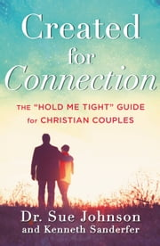 "Created for Connection - The ""Hold Me Tight"" Guide for Christian Couples ebook by Sue Johnson,Kenneth Sanderfer"