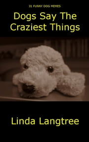Dogs Say The Craziest Things - 31 Dog Memes ebook by Linda Langtree