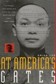 At America's Gates - Chinese Immigration during the Exclusion Era, 1882-1943 ebook by Erika Lee