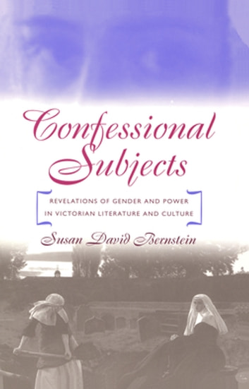 Confessional Subjects - Revelations of Gender and Power in Victorian Literature and Culture ebook by Susan David Bernstein