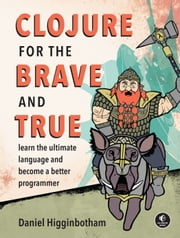 Clojure for the Brave and True - Learn the Ultimate Language and Become a Better Programmer ebook by Daniel Higginbotham