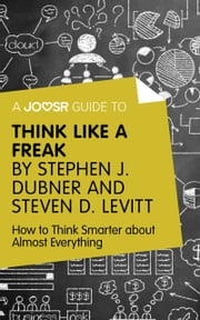 A Joosr Guide to... Think Like a Freak by Stephen J. Dubner and Steven D. Levitt: How to Think Smarter about Almost Everything ebook by Joosr