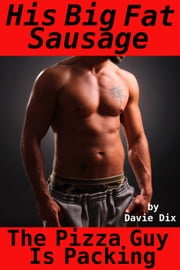 The Pizza Guy Is Packing, His Big Fat Sausage (Gay Erotica) ebook by Davie Dix
