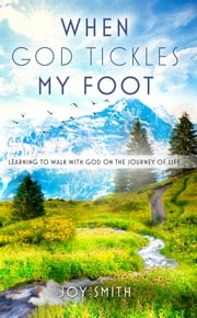 When God Tickles My Foot: Learning to walk with God on the journey of life ebook by Joy Smith