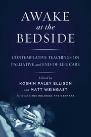 Awake at the Bedside - Contemplative Teachings on Palliative and End-of-Life Care ebook by Koshin Paley Ellison,Matt Weingast,His Holiness the Karmapa