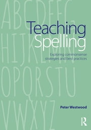 Teaching Spelling - Exploring commonsense strategies and best practices ebook by Peter Westwood