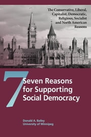 Seven Reasons for Supporting Social Democracy - The Conservative, Liberal, Capitalist, Democratic, Religious, Socialist, and North American Reasons ebook by Donald A. Bailey