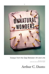 Unnatural Wonders - Essays from the Gap Between Art and Life ebook by Arthur Coleman Danto