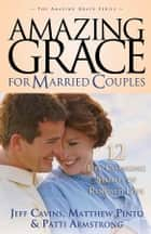 Amazing Grace for Married Couples - 12 Life-Changing Stories of Renewed Love ebook by Jeff Cavins, Matthew Pinto, Patti Armstrong