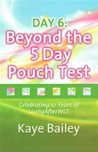 Day 6: Beyond the 5 Day Pouch Test ebook by Kaye Bailey