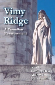 Vimy Ridge - A Canadian Reassessment ebook by Geoffrey Hayes,Andrew Iarocci,Mike Bechthold
