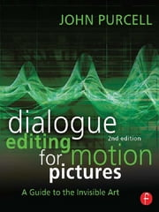 Dialogue Editing for Motion Pictures: A Guide to the Invisible Art - A Guide to the Invisible Art ebook by John Purcell
