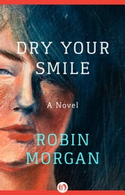 Dry Your Smile - A Novel ebook by Robin Morgan