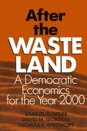 After the Waste Land: Democratic Economics for the Year 2000 - Democratic Economics for the Year 2000 ebook by Samuel Bowles,David M. Gordon,Thomas E. Weisskopf