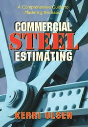 Commercial Steel Estimating - A Comprehensive Guide to Mastering the Basics ebook by Kerri Olsen