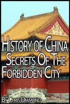 History of China: The Secrets Of The Forbidden City ebook by Chris Diamond
