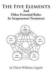 The Five Elements And Other Essential Rules In Acupuncture Treatment ebook by Ulrich Wilhelm Lippelt
