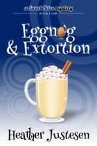 Eggnog & Extortion ebook by Heather Justesen