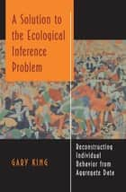 A Solution to the Ecological Inference Problem - Reconstructing Individual Behavior from Aggregate Data ebook by Gary King