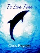 To Love Free ebook by Chris Paynter