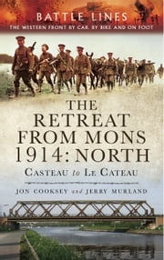 The Retreat from Mons 1914: North - Casteau to Le Cateau, The Western Front by Car by Bike and on Foot ebook by Jon Cooksey,Jerry Murland