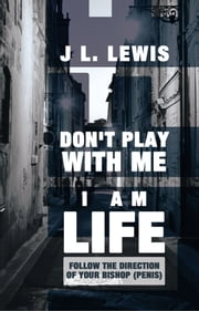 Don't Play with Me, I Am LIFE - Follow the Direction of Your Bishop (PENIS) ebook by J L. Lewis