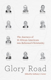 Glory Road - The Journeys of 10 African-Americans into Reformed Christianity ebook by Ken Jones,Louis C. Love Jr.,Michael Leach,Eric C. Redmond,Roger Skepple,Lance Lewis,Anthony B. Bradley,Thabiti M. Anyabwile,Anthony J. Carter,Reddit Andrews III