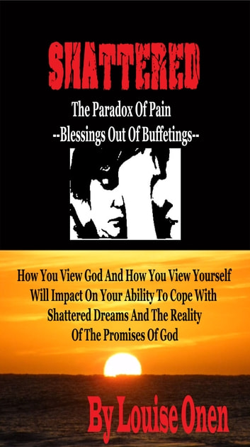 Shattered: The Paradox Of Pain-Blessings Out Of Buffettings ebook by Louise Onen