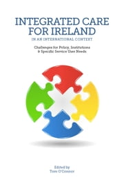 Integrated Care for Ireland in an International Context: Challenges for Policy, Institutions and Specific User Needs ebook by Tom O'Connor