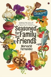'Seasoned' for Family and Friends - Contemporary Recipes with an Old World Flavour and Reminiscences and Vignettes of Life in Provincial India ebook by Morvarid Fernandez