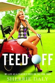 Teed Off - My Life as a Player's Wife on the PGA Tour ebook by Sherrie Daly