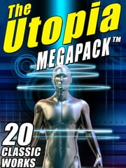 The Utopia MEGAPACK ® - 20 Classic Utopian and Dystopian Works ebook by Sir Francis Bacon,Samuel Butler,William William Morris Morris