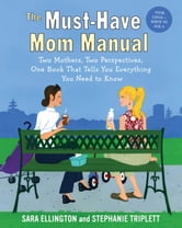 The Must-Have Mom Manual - Two Mothers, Two Perspectives, One Book That Tells You Everything You Need to Know ebook by Sara Ellington,Stephanie Triplett