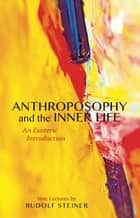 Anthroposophy and the Inner Life - An Esoteric Introduction ebook by Rudolf Steiner, V. Compton-Burnett