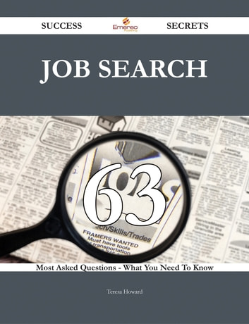 Job Search 63 Success Secrets - 63 Most Asked Questions On Job Search - What You Need To Know ebook by Teresa Howard