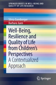 Well-Being, Resilience and Quality of Life from Children's Perspectives - A Contextualized Approach ebook by Silvia Exenberger,Barbara Juen