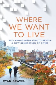Where We Want to Live - Reclaiming Infrastructure for a New Generation of Cities ebook by Ryan Gravel